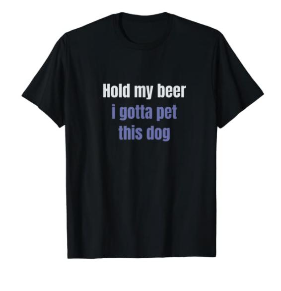 Hold My Drink I Gotta Pet This Dog T Shirt